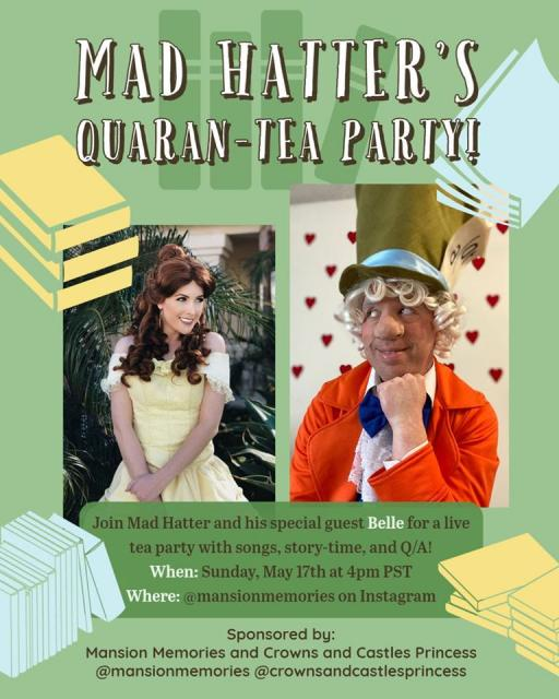 Mad Hatter's quaran-tea party! join mad hatter and his special guest Belle for a live tea party with songs, story-time, and Q/A! When: sunday may 17th at 4pm pst where @mansionmemories on instagram sponsored by mansion memories and crowns and castles princess @mansionmemories @crownandcastlesprinces