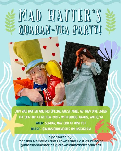 Mad Hatter's Quaran-tea party join mad hatter and his special guest ariel as they dive under the sea for a live tea party with songs, games and Q/A! when sunday may 3rd at 4pm pst where @mansionmemories on instagram sponsored by mansion memories and crowns and castles princess @mansionmemories @crownandcastlesprincess