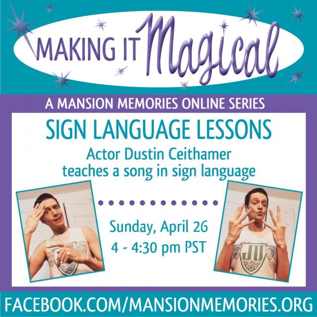 making it magical a mansion memories online series sign language lessons actor dustin ceithamer teaches a song in sign language sunday april 26 4 - 4:30 pm pst facebook.com/mansionmemories.org