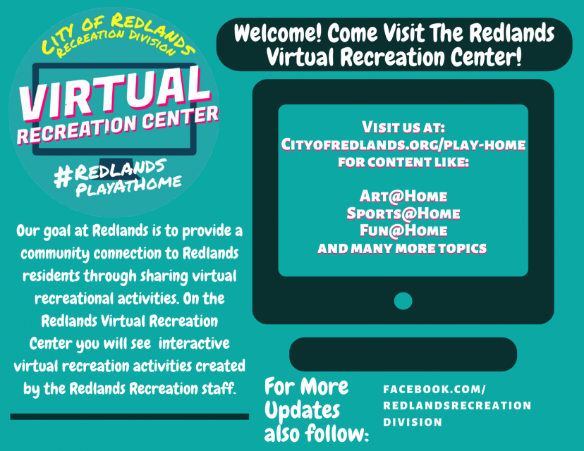 City of redlands virtual recreation center redlandsplayathome our goal at redlands is to provide a community connection to redlands residents through sharing virtual recreational activities. on the redlands virtual recreation center you will see interactive virtual recreation activities created by the redlands recreation staff. welcome come visit the redlands virtual recreation center visit us at cityofredlands.org/play-home for content like art at home sports at home fun at home and many more topics for more updates also follow facebook.com/recreationdivision